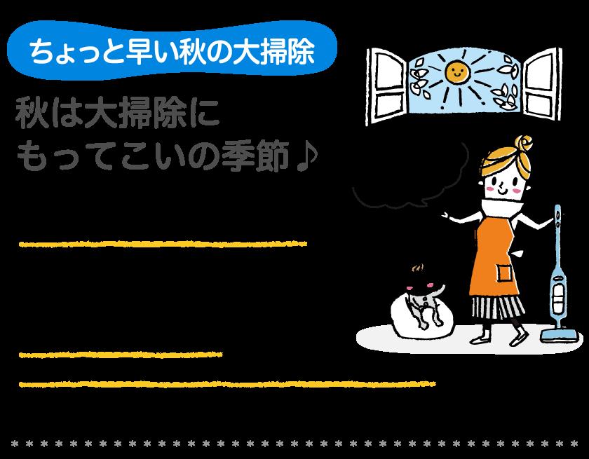 ちょっと早い息の大掃除秋は大掃除に もってこいの季節 暑すぎず寒すぎず、実は大掃除にはもってこいの季節なんです。 晴れた日には、カーテンなど大物の洗濯をして、水回リの掃除も凍えることなくできちゃいます。 この時期にお掃除しておけば、年末の大掃除がラクにるし、衣替えもできて良いことを尽くめ! 秋の大掃除に家族全員でとりかかってみてはどうですか。