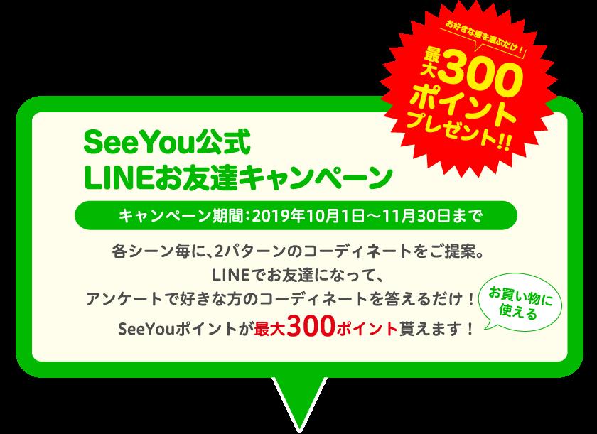SeeYou公式 LINEお友達キャンペーン キャンペーン期間:2019年10月1日~11月30日まで 各シーン毎に、2パターンのコーディネートをご提案。LINEでお友達になって、アンケートで好きな方のコーディネートを答えるだけ!お買い物に使えるSeeYouポイントが最大300ポイント貰えます!