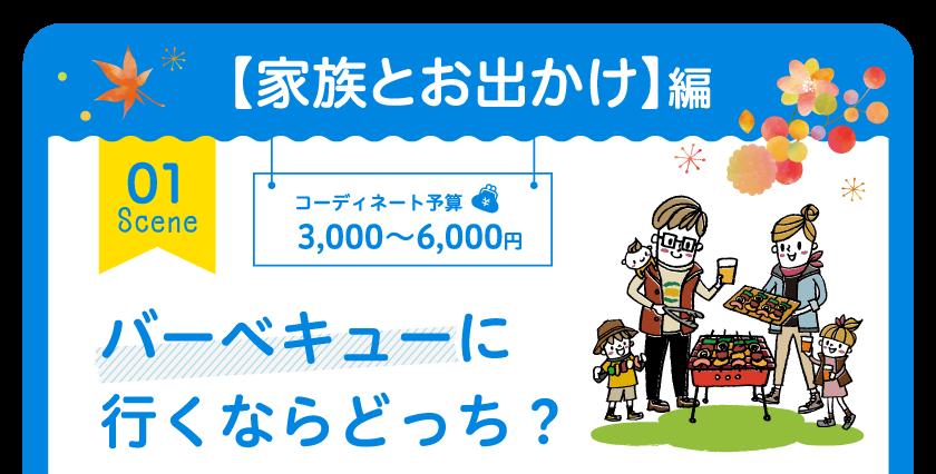 【家族とお出かけ】編 01 Scene コーディネート予算 3,000円~6,000円 バーベキューに行くならどっち?