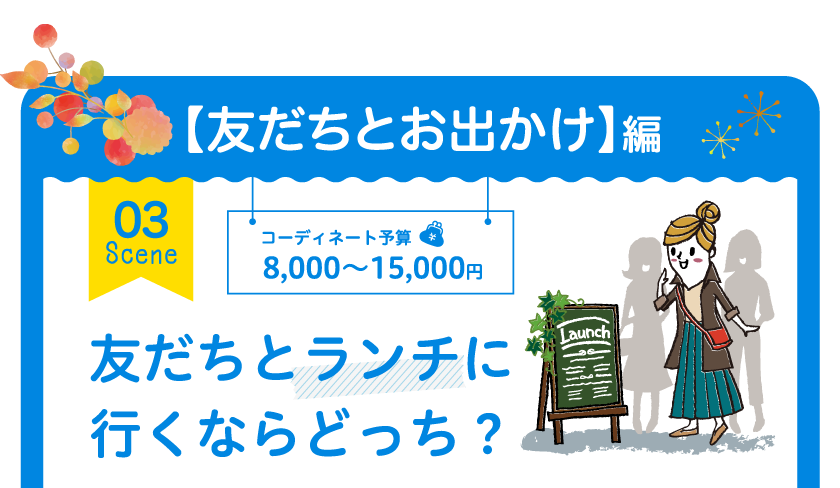 【友だちとお出かけ】編 03 Scene コーディネート予算 8,000~15,000円 友だちとランチに行くならどっち?