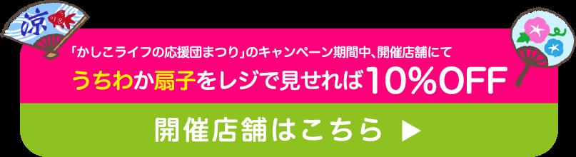 かしこライフの応援団まつり」のキャンペーン期間中、開催店舗にてうちわか扇子をレジで見せれば10%OFF開催店舗はこちら