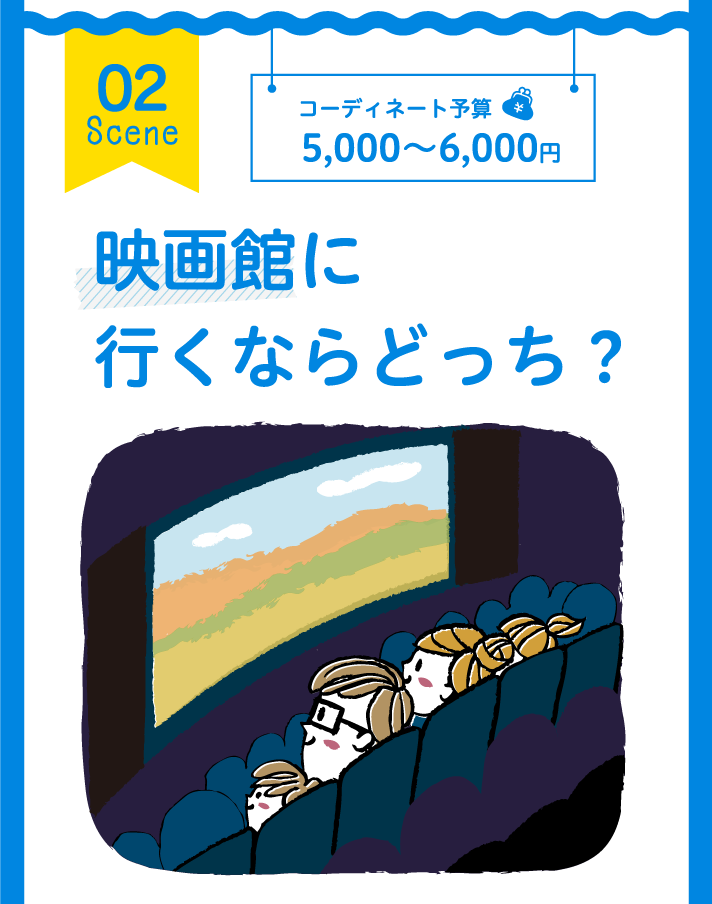 02 Scene コーディネート予算 5,000~6,000円 映画館に行くならどっち?