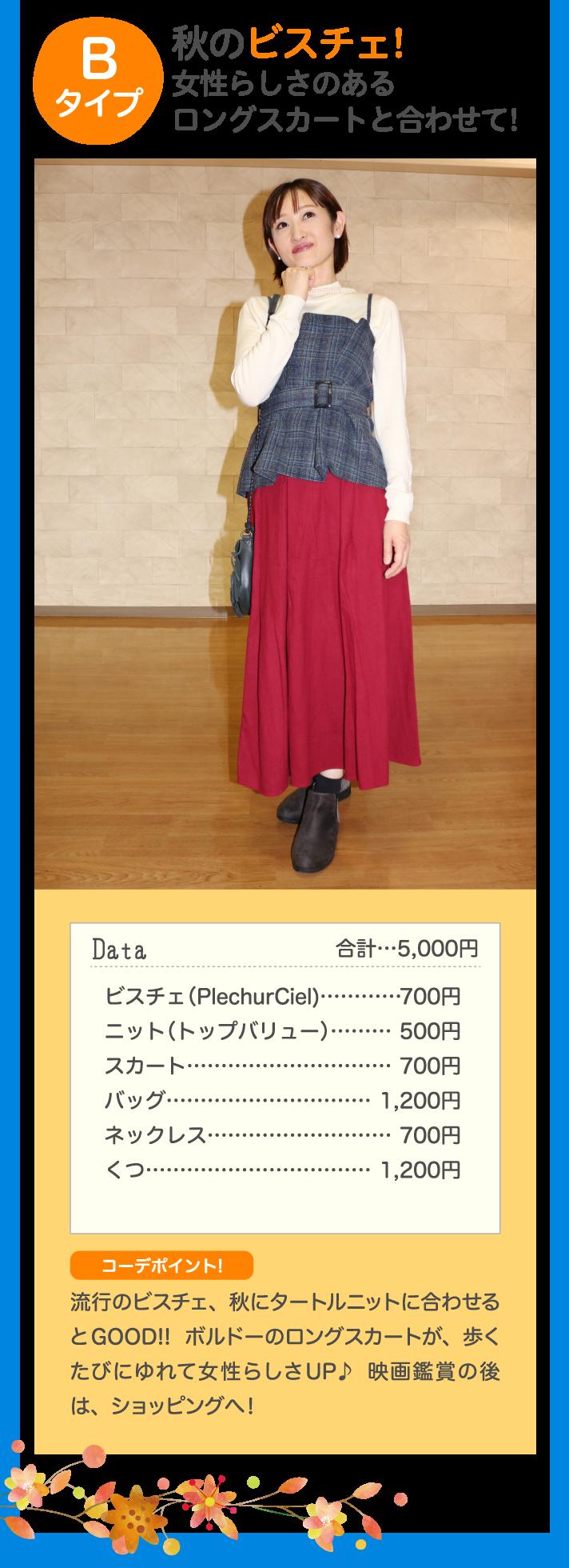 Bタイプ 秋のビスチェ!女性らしさのあるロングスカートと合わせて! Data 合計…5,000円 ビスチェ(PlechurCiel)…700円 ニット(トップバリュー)…500円 スカート …500円 バッグ…1,200円 ネックレス…500円 くつ…500円 コーデポイント♪ 流行のビスチェ、秋にタートルニットに合わせるとGOOD!!ボルドーのロングスカートが、歩くたびにゆれて女性らしさUP♪映画鑑賞の後は、ショッピングへ! !