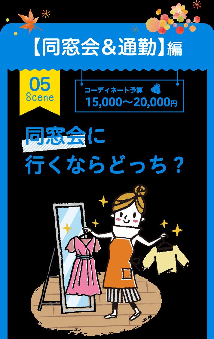 【同窓会&通勤】編 05 Scene コーディネート予算 15,000~20,000円 同窓会に行くならどっち?
