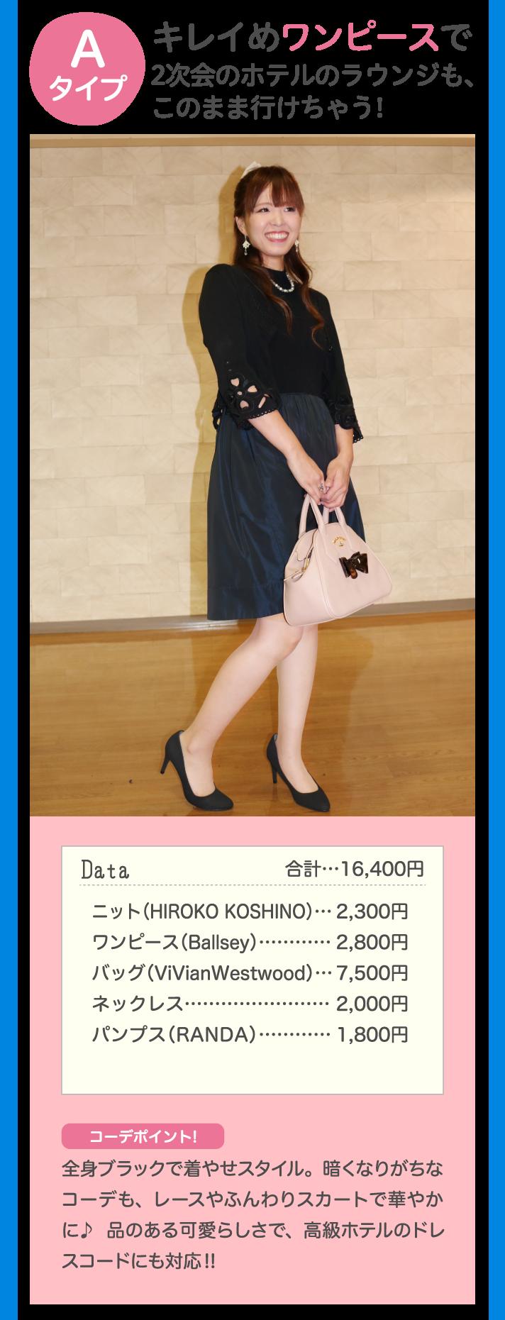 Aタイプ キレイめワンピースで2次会のホテルのラウンジも、このまま行けちゃう! Data 合計…16,400円 ニット(HIROKO KOSHINO) … 2,300円 ワンピース(Ballsey)…2,800円 バッグ(ViVianWestwood)…7,500円 ネックレス…2,000円 パンプス(RANDA)…1,800円 コーデポイント! 全身ブラックで着やせスタイル。暗くなりがちなコーデも、レースやふんわりスカートで華やかに♪品のある可愛らしさで、高級ホテルのドレスコードにも対応!!