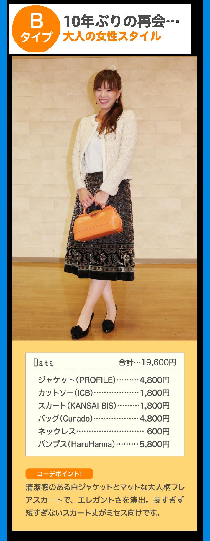 Bタイプ 10年ぶりの再開…大人の女性スタイル Data 合計…19,600円 ジャケット(PROFILE)…4,800円 カットソー(ICB)…1,800円 スカート(KANSAI BIS)…1,800円 バッグ(Cunado)…4,800円 ネックレス…600円 パンプス(HaruHanna)…5,800円 コーデポイント! 清潔感のある白ジャケットとマットな大人柄フレアスカートで、エレガントさを演出。長すぎず短すぎないスカート丈がミセス向けです。