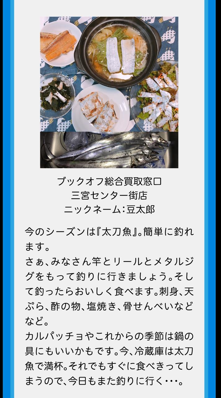 ブックオフ総合買取窓口三宮センター街店ニックネーム:豆太郎今のシーズンは『太刀魚』。簡単に釣れます。さぁ、みなさん竿とリールとメタルジグをもって釣りに行きましょう。そして釣ったらおいしく食べます。刺身、天ぷら、酢の物、塩焼き、骨せんべいなどなど。カルパッチョやこれからの季節は鍋の具にもいいかもです。今、冷蔵庫は太刀魚で満杯。それでもすぐに食べきってしまうので、今日もまた釣りに行く・・・。