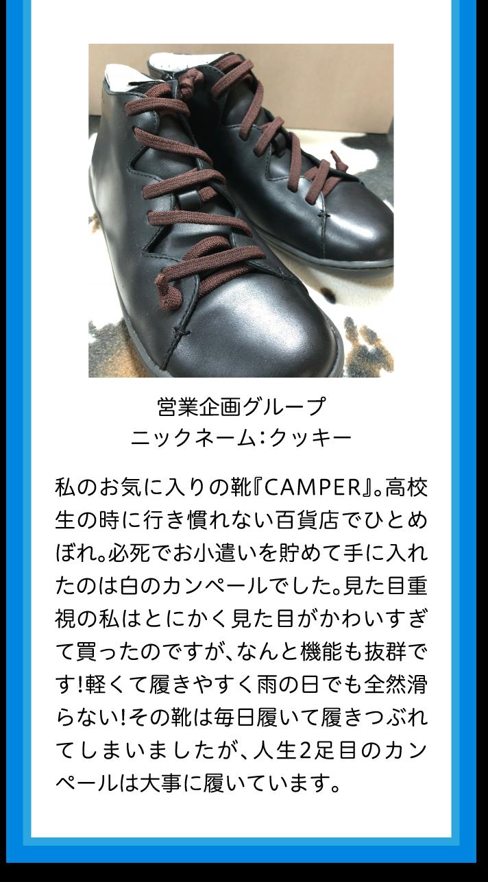 営業企画グループニックネーム:クッキー私のお気に入りの靴『CAMPER』。高校生の時に行き慣れない百貨店でひとめぼれ。必死でお小遣いを貯めて手に入れたのは白のカンペールでした。見た目重視の私はとにかく見た目がかわいすぎて買ったのですが、なんと機能も抜群です!軽くて履きやすく雨の日でも全然滑らない!その靴は毎日履いて履きつぶれてしまいましたが、人生2足目のカンペールは大事に履いています。