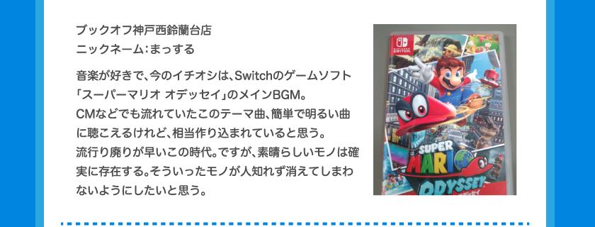 ブックオフ神戸西鈴蘭台店ニックネーム:まっする音楽が好きで、今のイチオシは、Switchのゲームソフト「スーパーマリオ オデッセイ」のメインBGM。CMなどでも流れていたこのテーマ曲、簡単で明るい曲に聴こえるけれど、相当作り込まれていると思う。流行り廃りが早いこの時代。ですが、素晴らしいモノは確実に存在する。そういったモノが人知れず消えてしまわないようにしたいと思う。
